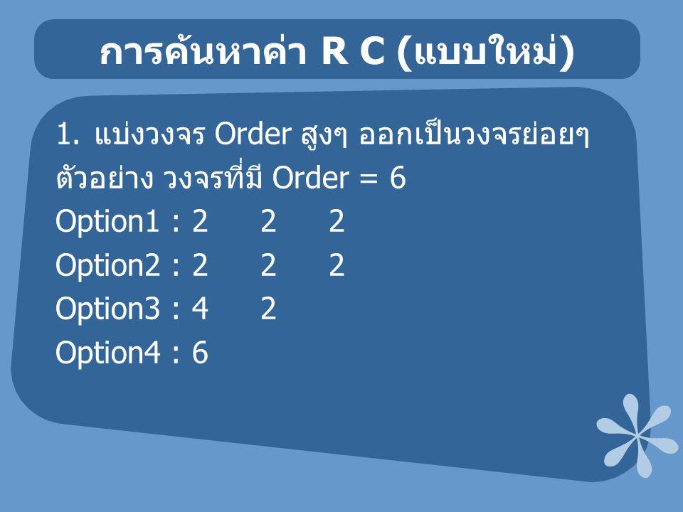 การค้นหาค่า R C ( แบบใหม่ ) 1. แบ่งวงจร Order สูงๆ ออกเป็นวงจรย่อยๆ ตัวอย่าง วงจรที่มี Order = 6 Option1 :222 Option2 :222 Option3 :42 Option4 :6
