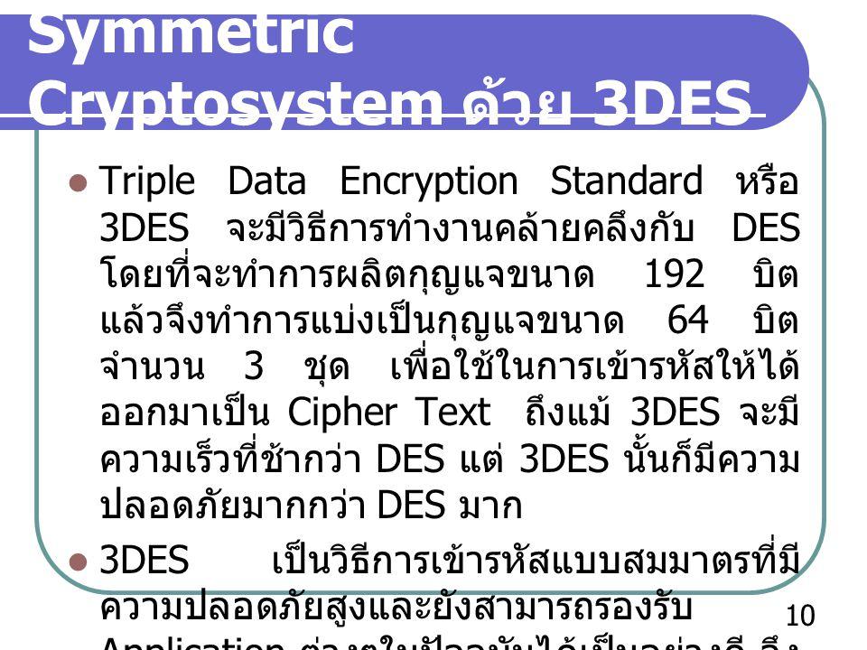 Symmetric Cryptosystem ด้วย 3DES Triple Data Encryption Standard หรือ 3DES จะมีวิธีการทำงานคล้ายคลึงกับ DES โดยที่จะทำการผลิตกุญแจขนาด 192 บิต แล้วจึง