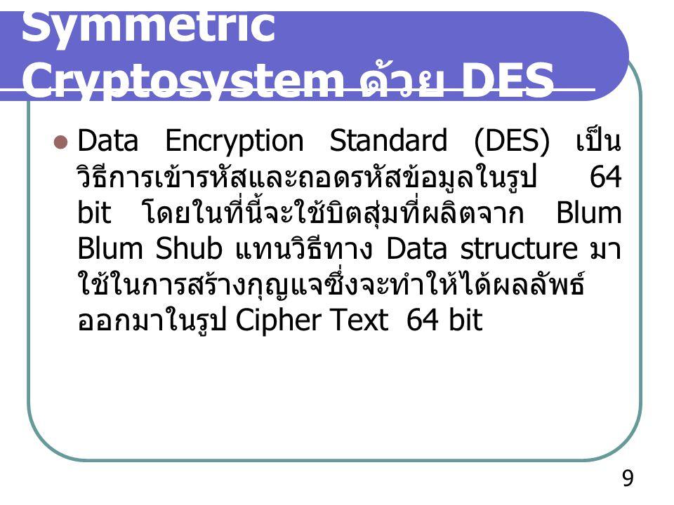 Symmetric Cryptosystem ด้วย 3DES Triple Data Encryption Standard หรือ 3DES จะมีวิธีการทำงานคล้ายคลึงกับ DES โดยที่จะทำการผลิตกุญแจขนาด 192 บิต แล้วจึงทำการแบ่งเป็นกุญแจขนาด 64 บิต จำนวน 3 ชุด เพื่อใช้ในการเข้ารหัสให้ได้ ออกมาเป็น Cipher Text ถึงแม้ 3DES จะมี ความเร็วที่ช้ากว่า DES แต่ 3DES นั้นก็มีความ ปลอดภัยมากกว่า DES มาก 3DES เป็นวิธีการเข้ารหัสแบบสมมาตรที่มี ความปลอดภัยสูงและยังสามารถรองรับ Application ต่างๆในปัจจุบันได้เป็นอย่างดี จึง ทำให้ 3DES ถูกนำมาใช้กันอย่างแพร่หลายใน ปัจจุบัน 10
