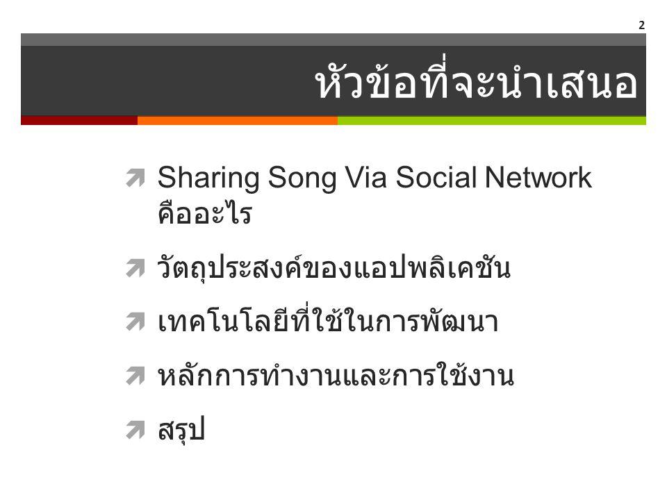 หัวข้อที่จะนำเสนอ  Sharing Song Via Social Network คืออะไร  วัตถุประสงค์ของแอปพลิเคชัน  เทคโนโลยีที่ใช้ในการพัฒนา  หลักการทำงานและการใช้งาน  สรุป