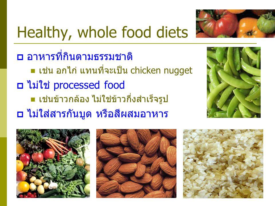 Healthy, whole food diets  อาหารที่กินตามธรรมชาติ เช่น อกไก่ แทนที่จะเป็น chicken nugget  ไม่ใช่ processed food เช่นข้าวกล้อง ไม่ใช่ข้าวกึ่งสำเร็จรู