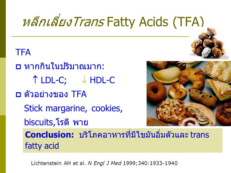 หลีกเลี่ยงTrans Fatty Acids (TFA) TFA  หากกินในปริมาณมาก:  LDL-C;  HDL-C  ตัวอย่างของ TFA Stick margarine, cookies, biscuits,โรตี พาย Lichtenstein