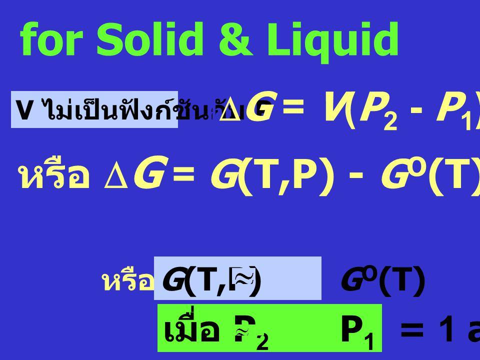 จากสมการ dG = VdP - SdT เมื่ออุณหภูมิคงที่ (dT = O) : dG = VdP ความสัมพันธ์ระหว่าง  G กับความดัน