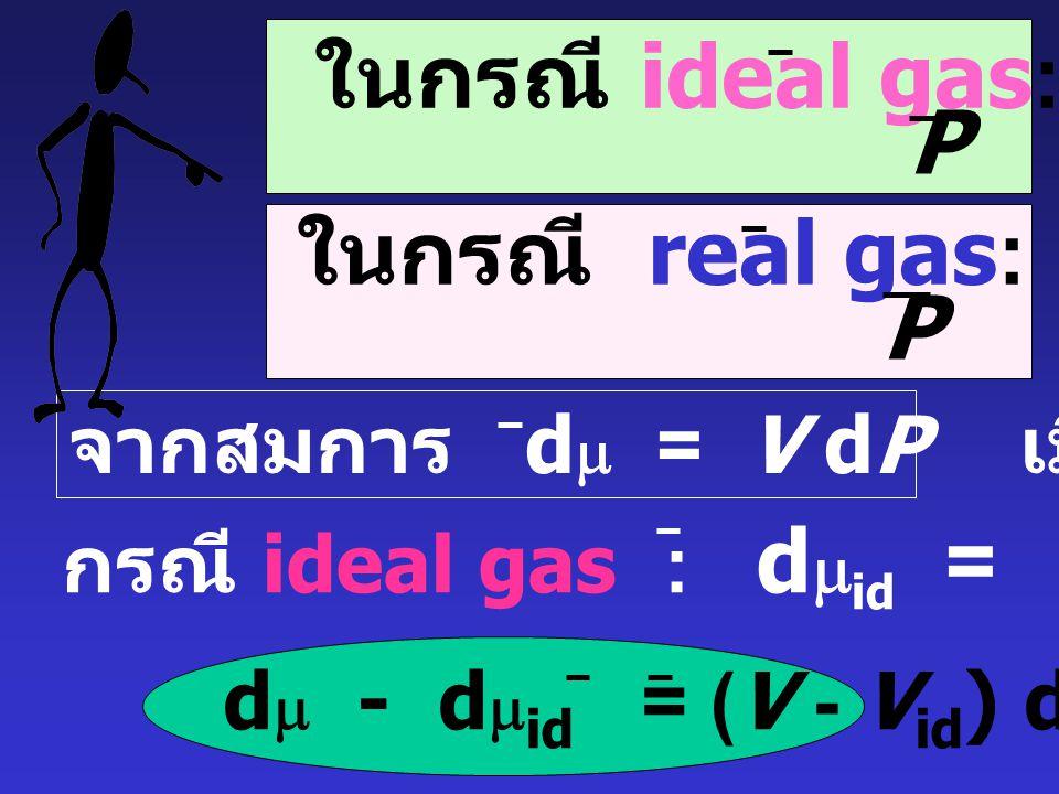 Real gas: d  = RT ln f = RT ln (  P) เมื่อ  = f คือ สัมประสิทธ์ของฟูกาซิตี P (fugacity coefficient) สำหรับ ideal gas : f = P กรณีที่ real gas มีควา