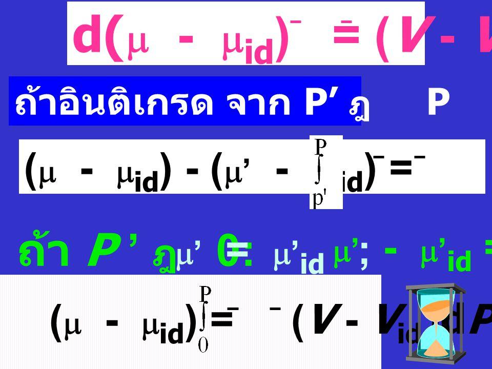 ในกรณี ideal gas: V id = RT P ในกรณี real gas: V = RT P จากสมการ d  = V dP เมื่อ T คงที่ กรณี ideal gas : d  id = V id dPdP d  - d  id = (V - V id