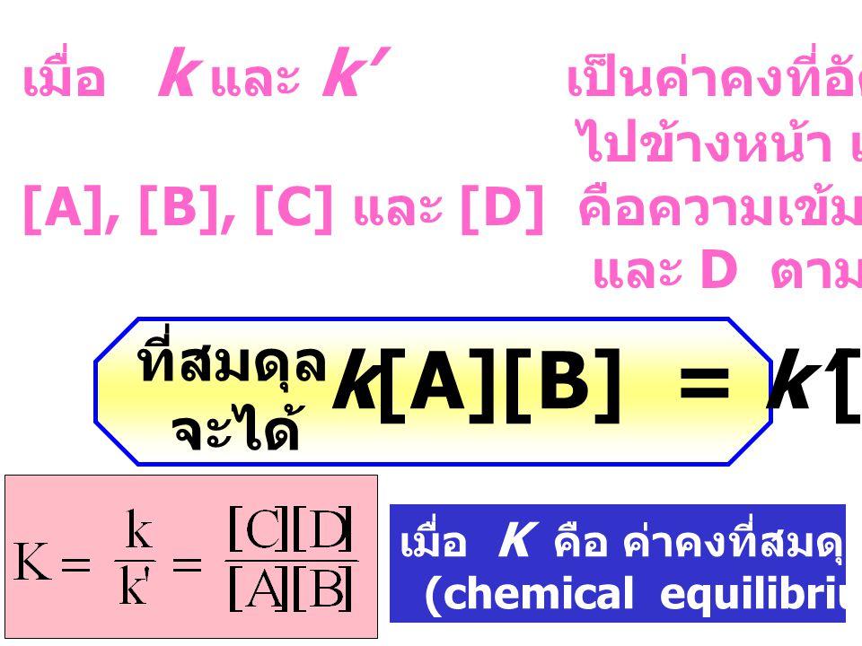 เมื่อ k และ k' เป็นค่าคงที่อัตราของการเกิดปฏิกิริยา ไปข้างหน้า และย้อนกลับตามลำดับ [A], [B], [C] และ [D] คือความเข้มข้นของสาร A, B, C และ D ตามลำดับ ที่สมดุล จะได้ k[A][B] = k'[C][D] เมื่อ K คือ ค่าคงที่สมดุลของปฏิกิริยา (chemical equilibrium constant)