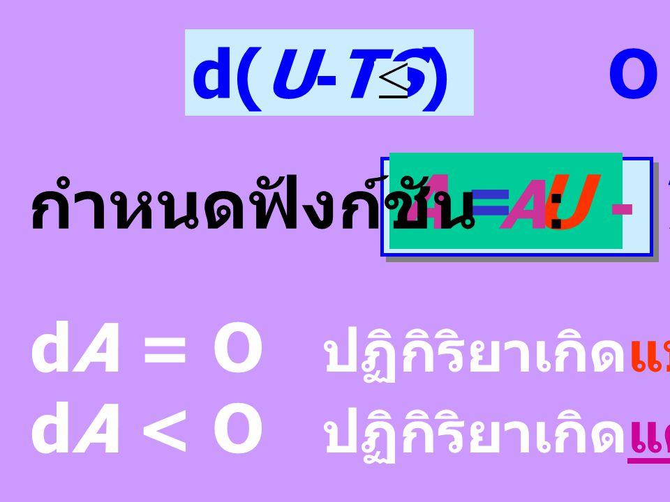 เมื่อ V คงที่ dV = O ; PdV = O T คงที่ TdS = d(TS) = TdS + SdT จะได้ความสัมพันธ์ใหม่คือ dU - d(TS) O d(U-TS) O dU + PdV - TdS O