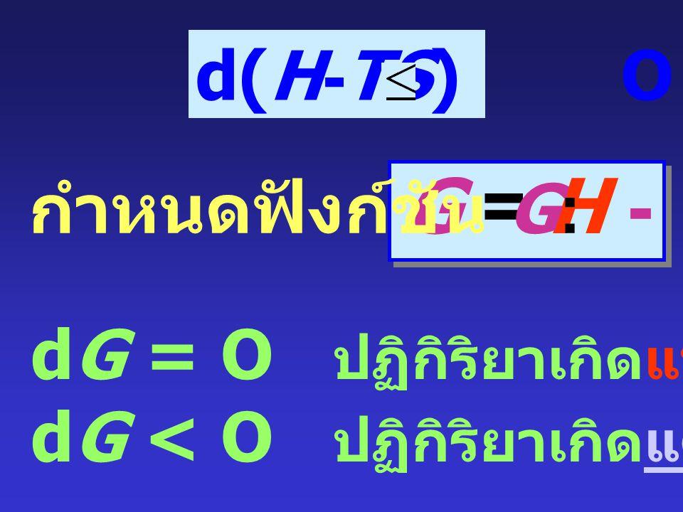 P คงที่ : PdV = d(PV) = PdV + VdP T คงที่ : TdS = d(TS) = TdS + SdT dU + d(PV) - d(TS) O d(U + PV - TS) O d(H - TS) O