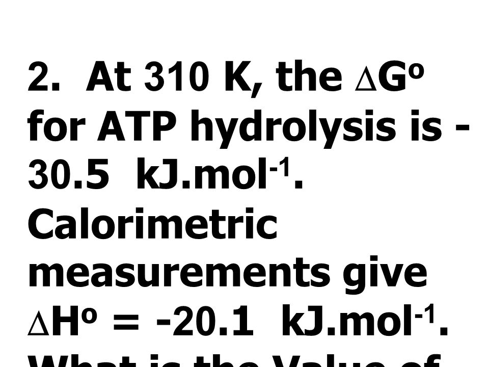 Given that  G o for the hydrolysis of ATP to ADP and phosphate is -30.5 kJ.mol -1 and  G o for the hydrollysis of ADP to AMP and phosphate is -31.1