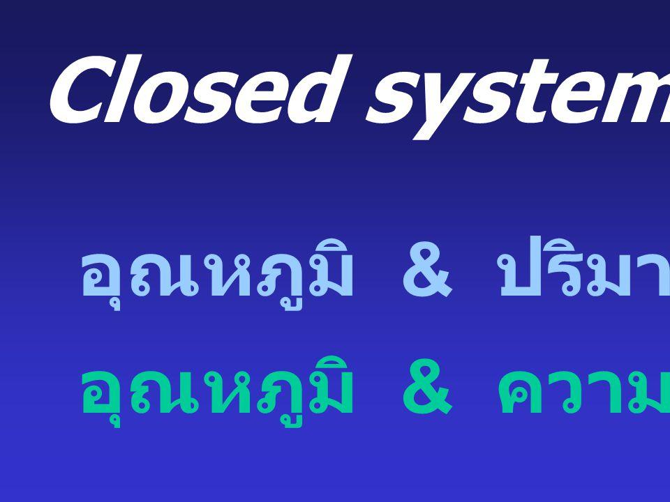 Closed system: อุณหภูมิ & ความดันคงที่ อุณหภูมิ & ปริมาตรคงที่