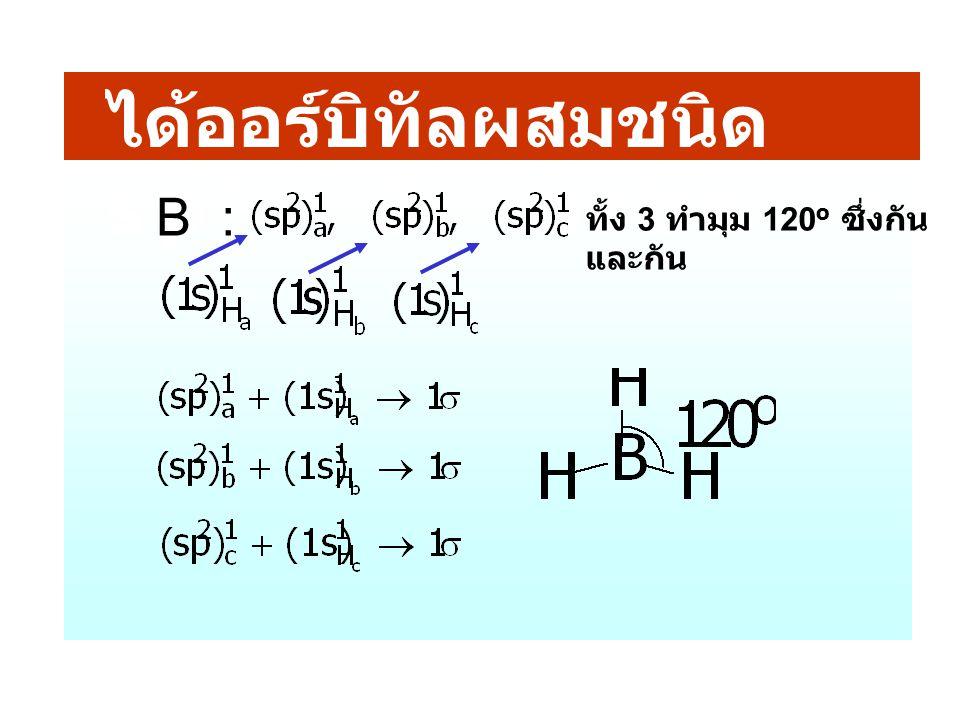ได้ออร์บิทัลผสมชนิด sp 2 3 orbs : ทั้ง 3 ทำมุม 120 o ซึ่งกัน และกัน B :
