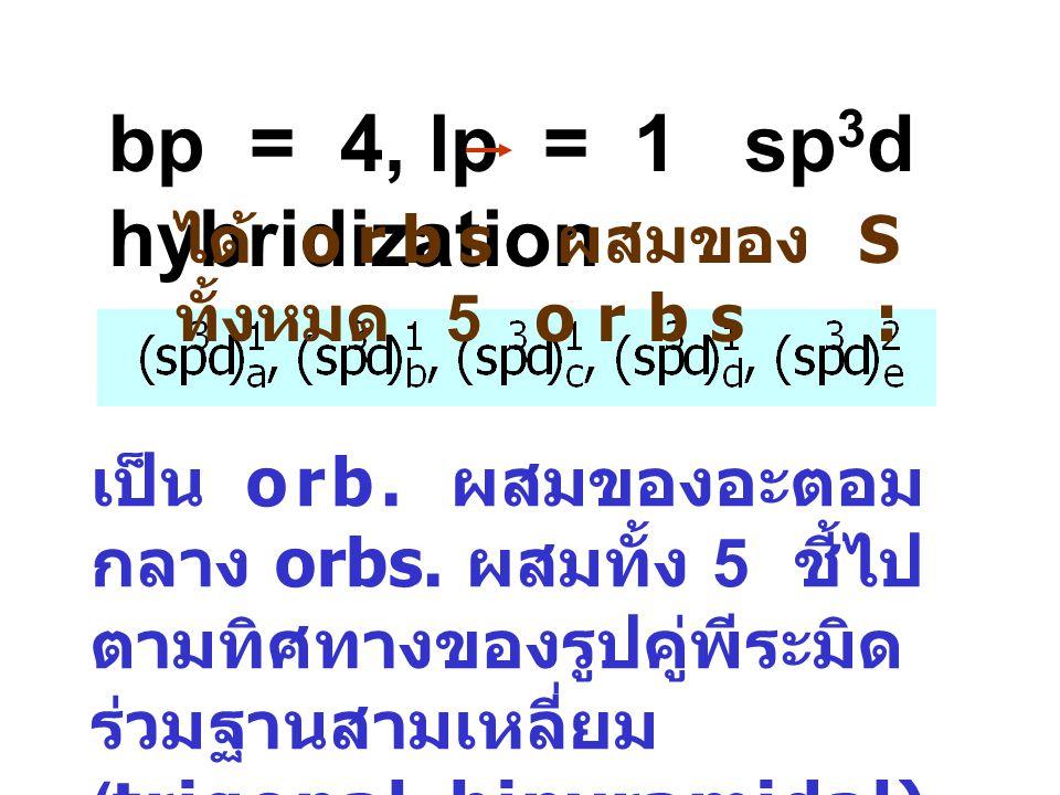 bp = 4, lp = 1sp 3 d hybridization เป็น orb. ผสมของอะตอม กลาง orbs. ผสมทั้ง 5 ชี้ไป ตามทิศทางของรูปคู่พีระมิด ร่วมฐานสามเหลี่ยม (trigonal bipyramidal)