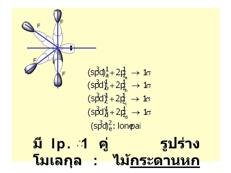 มี lp. 1 คู่ รูปร่าง โมเลกุล : ไม้กระดานหก F F F F