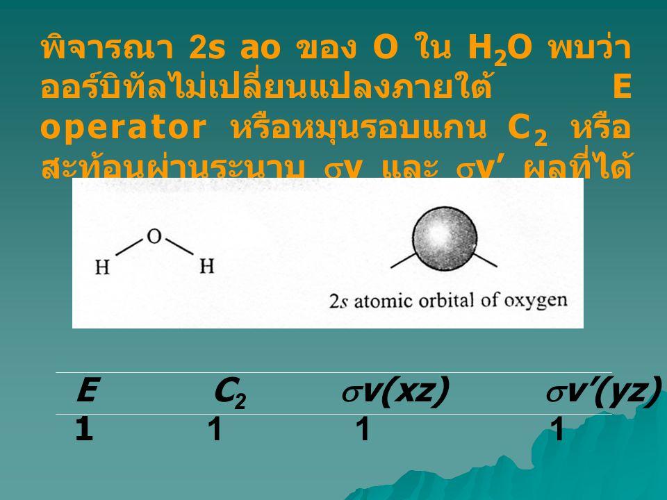 พิจารณา 2s ao ของ O ใน H 2 O พบว่า ออร์บิทัลไม่เปลี่ยนแปลงภายใต้ E operator หรือหมุนรอบแกน C 2 หรือ สะท้อนผ่านระนาบ  v และ  v' ผลที่ได้ คือ E C 2 