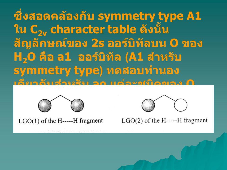 ซึ่งสอดคล้องกับ symmetry type A1 ใน C 2v character table ดังนั้น สัญลักษณ์ของ 2s ออร์บิทัลบน O ของ H 2 O คือ a1 ออร์บิทัล (A1 สำหรับ symmetry type) ทด