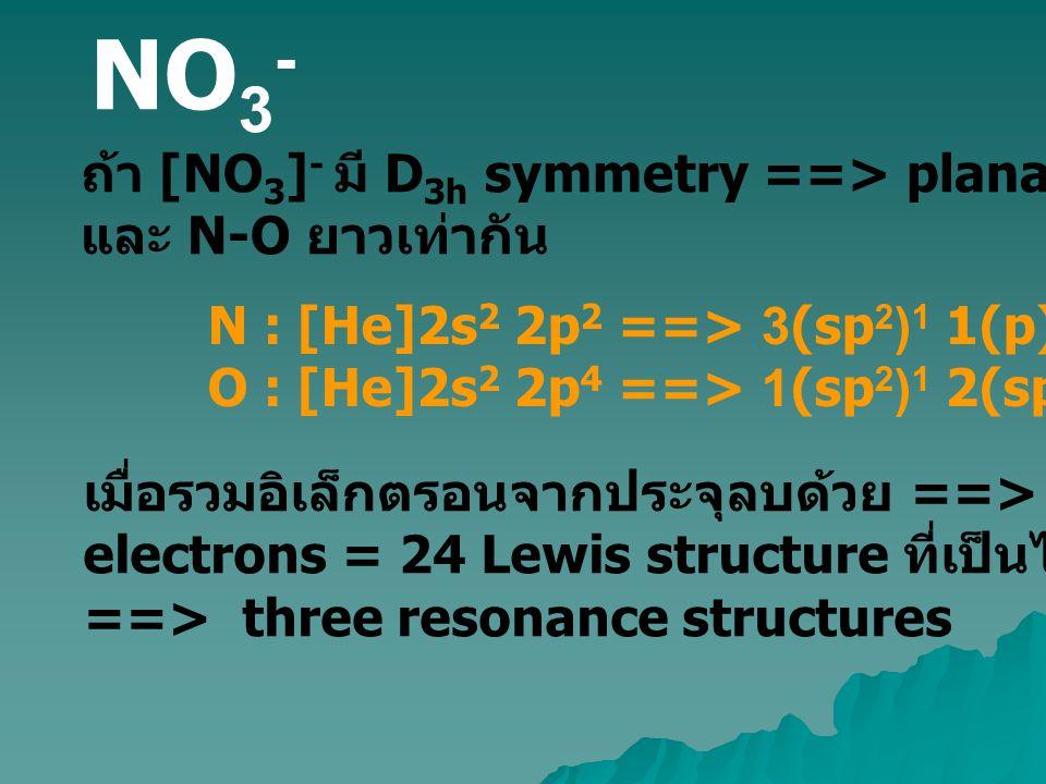NO 3 - ถ้า [NO 3 ] - มี D 3h symmetry ==> planar ที่มี O-N-O = 120 o และ N-O ยาวเท่ากัน N : [He]2s 2 2p 2 ==> 3(sp 2 ) 1 1(p) 1 O : [He]2s 2 2p 4 ==>