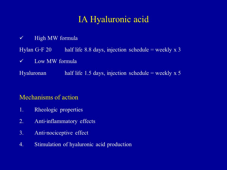 IA Hyaluronic acid High MW formula Hylan G-F 20 half life 8.8 days, injection schedule = weekly x 3 Low MW formula Hyaluronan half life 1.5 days, injection schedule = weekly x 5 Mechanisms of action 1.