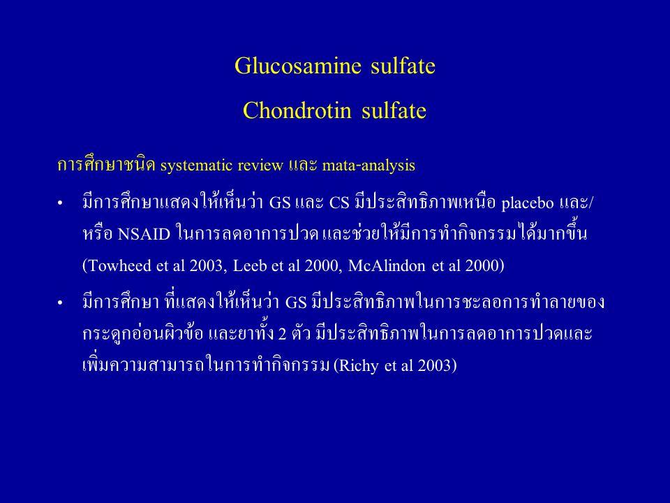 Glucosamine sulfate Chondrotin sulfate การศึกษาชนิด systematic review และ mata-analysis มีการศึกษาแสดงให้เห็นว่า GS และ CS มีประสิทธิภาพเหนือ placebo