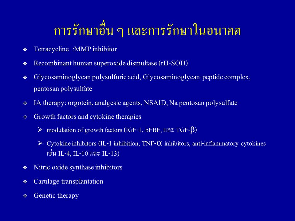 การรักษาอื่น ๆ และการรักษาในอนาคต  Tetracycline :MMP inhibitor  Recombinant human superoxide dismultase (rH-SOD)  Glycosaminoglycan polysulfuric acid, Glycosaminoglycan-peptide complex, pentosan polysulfate  IA therapy: orgotein, analgesic agents, NSAID, Na pentosan polysulfate  Growth factors and cytokine therapies  modulation of growth factors (IGF-1, bFBF, และ TGF -  )  Cytokine inhibitors (IL-1 inhibition, TNF-  inhibitors, anti-inflammatory cytokines เช่น IL-4, IL-10 และ IL-13)  Nitric oxide synthase inhibitors  Cartilage transplantation  Genetic therapy