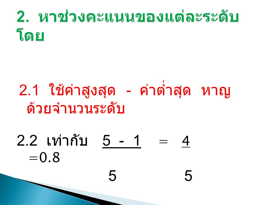 2.1 ใช้ค่าสูงสุด - ค่าต่ำสุด หาญ ด้วยจำนวนระดับ 2.2 เท่ากับ 5 - 1 = 4 =0.8 5 5