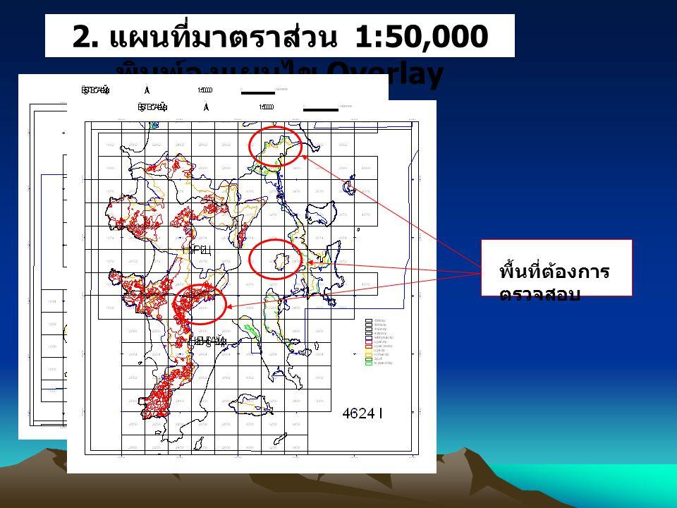 2. แผนที่มาตราส่วน 1:50,000 พิมพ์ลงแผนไข Overlay พื้นที่ต้องการ ตรวจสอบ