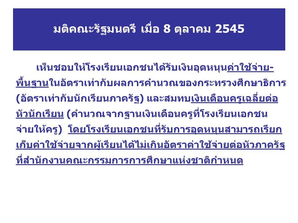 มติคณะรัฐมนตรี เมื่อ 8 ตุลาคม 2545 เห็นชอบให้โรงเรียนเอกชนได้รับเงินอุดหนุนค่าใช้จ่าย- พื้นฐานในอัตราเท่ากับผลการคำนวณของกระทรวงศึกษาธิการ (อัตราเท่าก