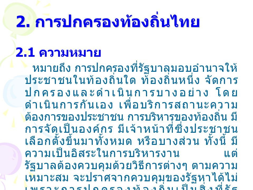 2. การปกครองท้องถิ่นไทย 2.1 ความหมาย หมายถึง การปกครองที่รัฐบาลมอบอำนาจให้ ประชาชนในท้องถิ่นใด ท้องถิ่นหนึ่ง จัดการ ปกครองและดำเนินการบางอย่าง โดย ดำเ