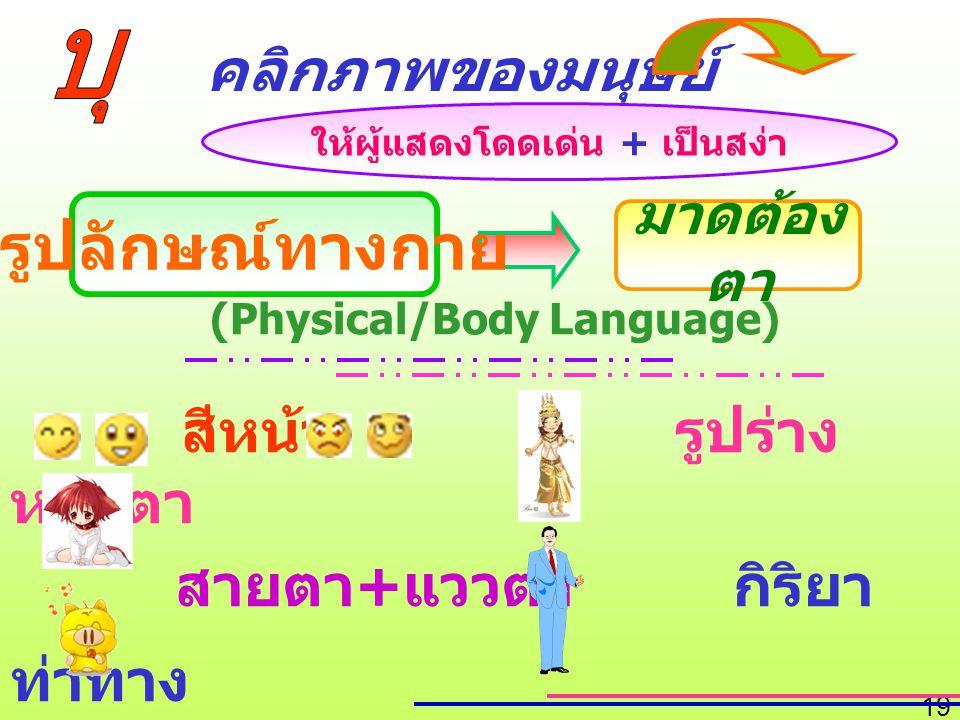 19 (Physical/Body Language) สีหน้า รูปร่าง หน้าตา สายตา + แววตา กิริยา ท่าทาง น้ำเสียง การแต่ง กาย คลิกภาพของมนุษย์ มาดต้อง ตา ให้ผู้แสดงโดดเด่น + เป็