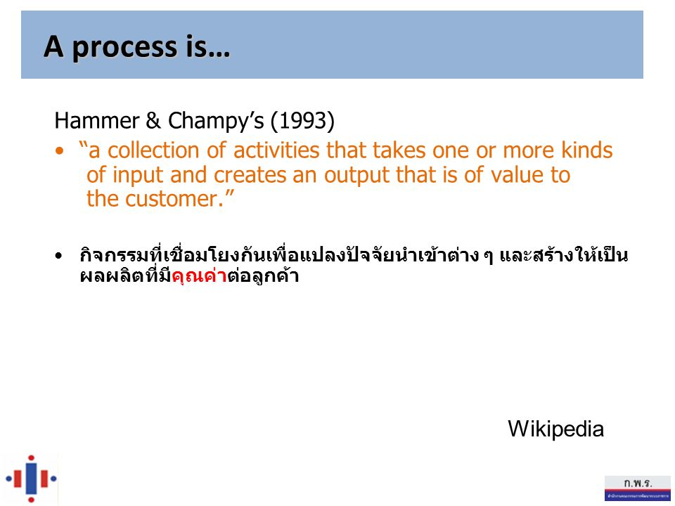 "Hammer & Champy's (1993) ""a collection of activities that takes one or more kinds of input and creates an output that is of value to the customer."" กิ"