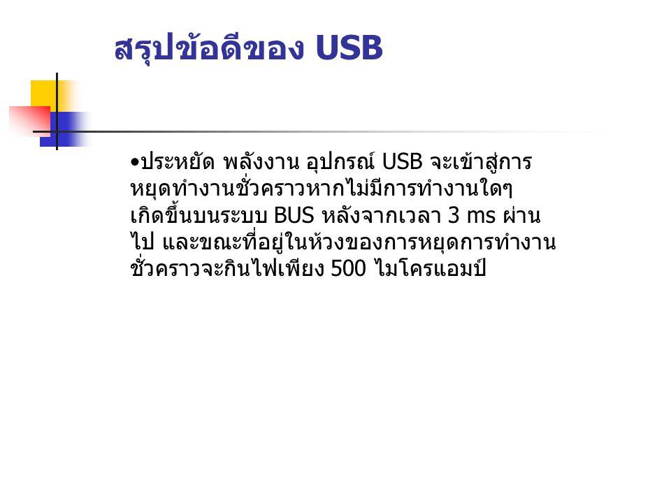 สรุปข้อดีของ USB ประหยัด พลังงาน อุปกรณ์ USB จะเข้าสู่การ หยุดทำงานชั่วคราวหากไม่มีการทำงานใดๆ เกิดขึ้นบนระบบ BUS หลังจากเวลา 3 ms ผ่าน ไป และขณะที่อย
