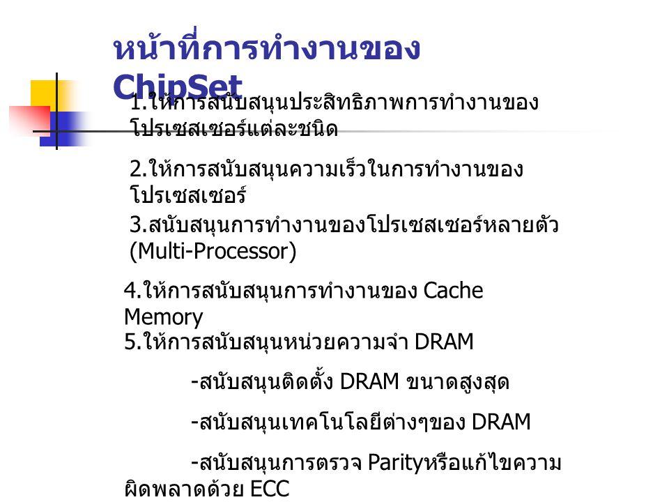 หน้าที่การทำงานของ ChipSet 1. ให้การสนับสนุนประสิทธิภาพการทำงานของ โปรเซสเซอร์แต่ละชนิด 2. ให้การสนับสนุนความเร็วในการทำงานของ โปรเซสเซอร์ 3. สนับสนุน