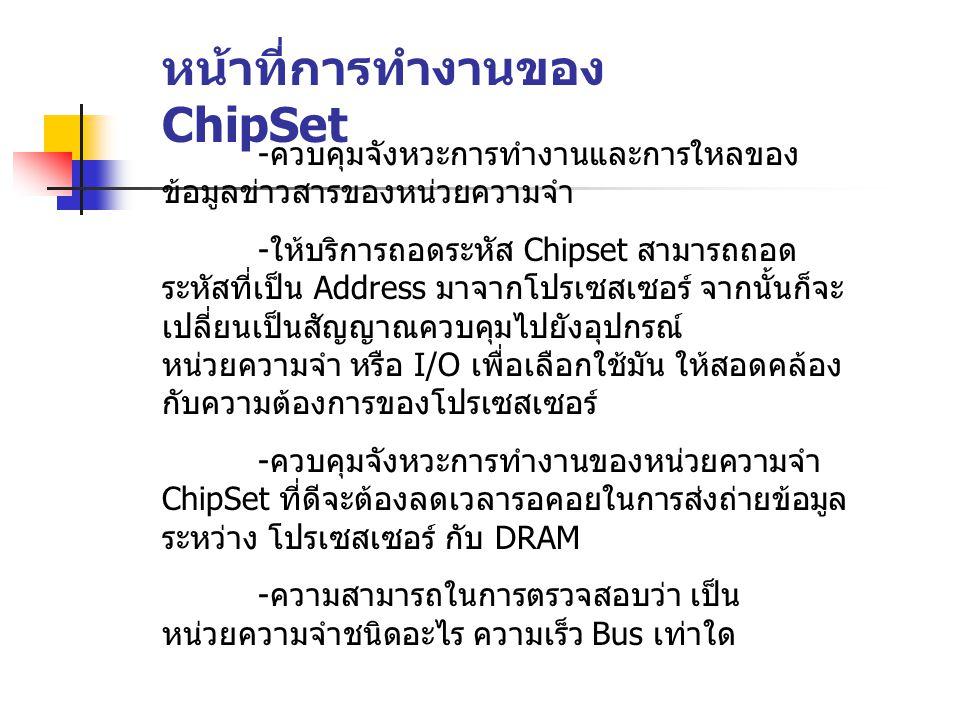 หน้าที่การทำงานของ ChipSet - ควบคุมจังหวะการทำงานและการใหลของ ข้อมูลข่าวสารของหน่วยความจำ - ให้บริการถอดระหัส Chipset สามารถถอด ระหัสที่เป็น Address ม