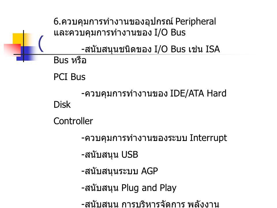 6. ควบคุมการทำงานของอุปกรณ์ Peripheral และควบคุมการทำงานของ I/O Bus - สนับสนุนชนิดของ I/O Bus เช่น ISA Bus หรือ PCI Bus - ควบคุมการทำงานของ IDE/ATA Ha