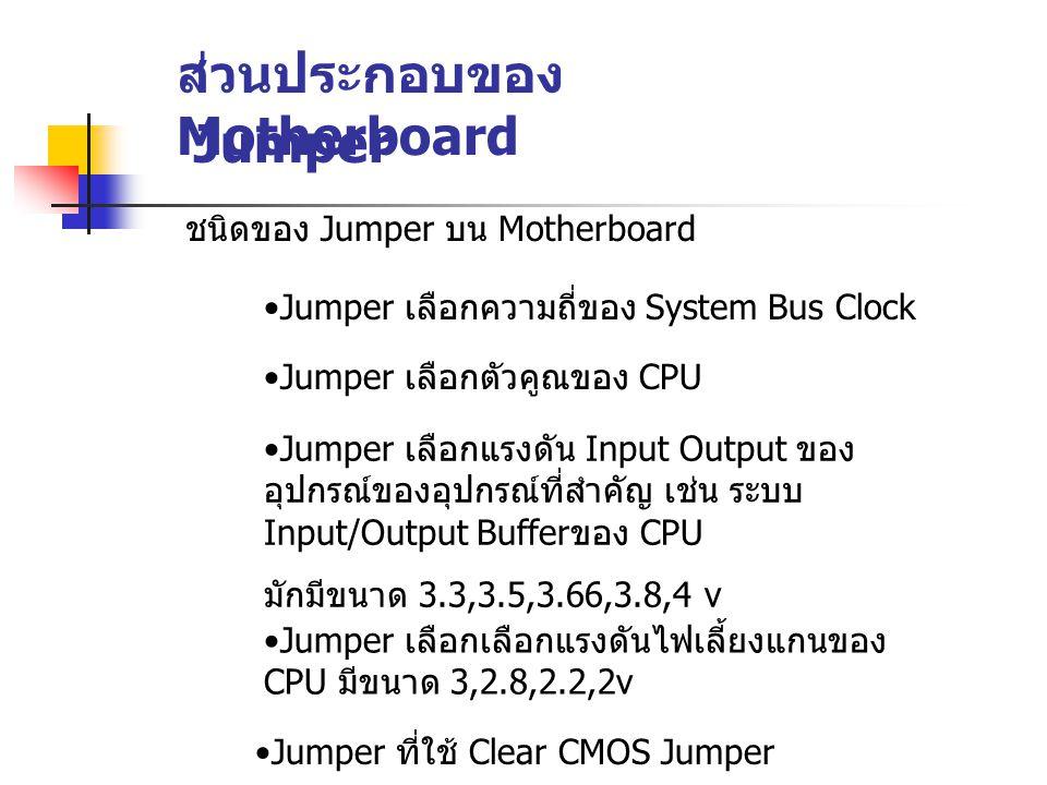 ส่วนประกอบของ Motherboard Jumper ชนิดของ Jumper บน Motherboard Jumper เลือกความถี่ของ System Bus Clock Jumper เลือกแรงดัน Input Output ของ อุปกรณ์ของอ