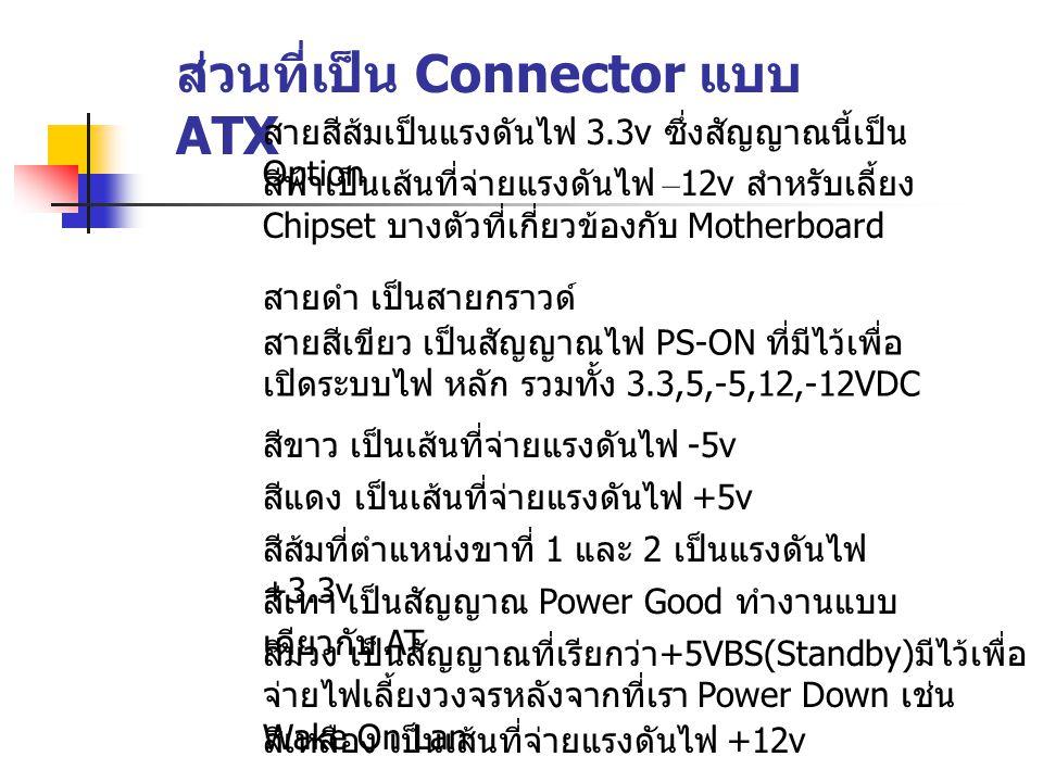 ส่วนที่เป็น Connector แบบ ATX สายสีส้มเป็นแรงดันไฟ 3.3v ซึ่งสัญญาณนี้เป็น Option สายสีเขียว เป็นสัญญาณไฟ PS-ON ที่มีไว้เพื่อ เปิดระบบไฟ หลัก รวมทั้ง 3