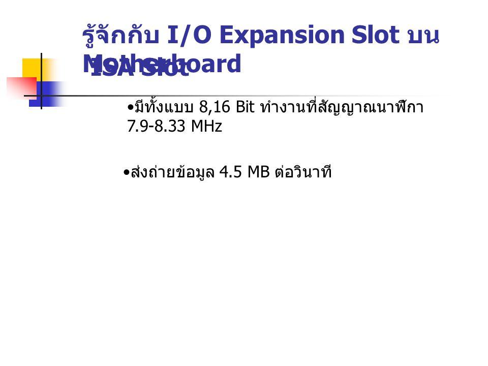 รู้จักกับ I/O Expansion Slot บน Motherboard ISA Slot มีทั้งแบบ 8,16 Bit ทำงานที่สัญญาณนาฬิกา 7.9-8.33 MHz ส่งถ่ายข้อมูล 4.5 MB ต่อวินาที