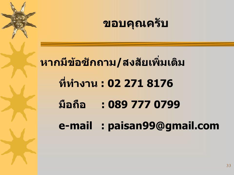 33 ขอบคุณครับ หากมีข้อซักถาม/สงสัยเพิ่มเติม ที่ทำงาน : 02 271 8176 มือถือ : 089 777 0799 e-mail : paisan99@gmail.com