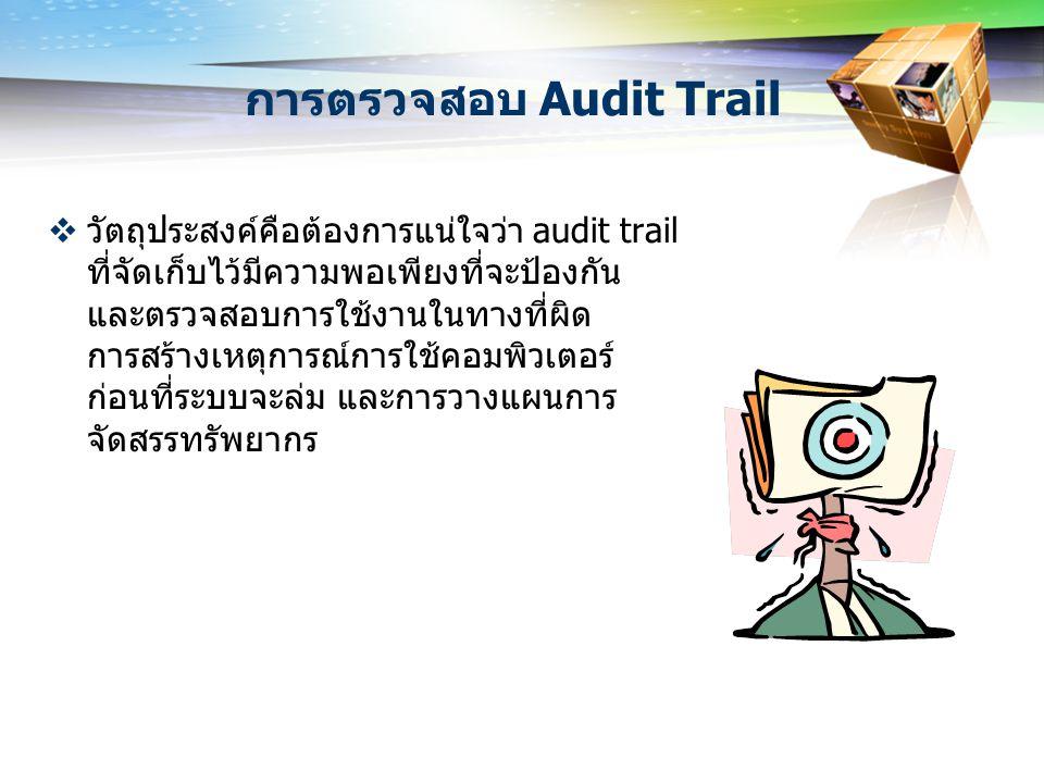 การตรวจสอบ Audit Trail  วัตถุประสงค์คือต้องการแน่ใจว่า audit trail ที่จัดเก็บไว้มีความพอเพียงที่จะป้องกัน และตรวจสอบการใช้งานในทางที่ผิด การสร้างเหตุ