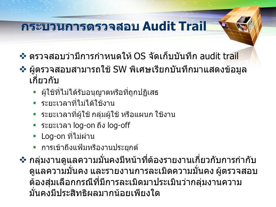 กระบวนการตรวจสอบ Audit Trail  ตรวจสอบว่ามีการกำหนดให้ OS จัดเก็บบันทึก audit trail  ผู้ตรวจสอบสามารถใช้ SW พิเศษเรียกบันทึกมาแสดงข้อมูล เกี่ยวกับ 