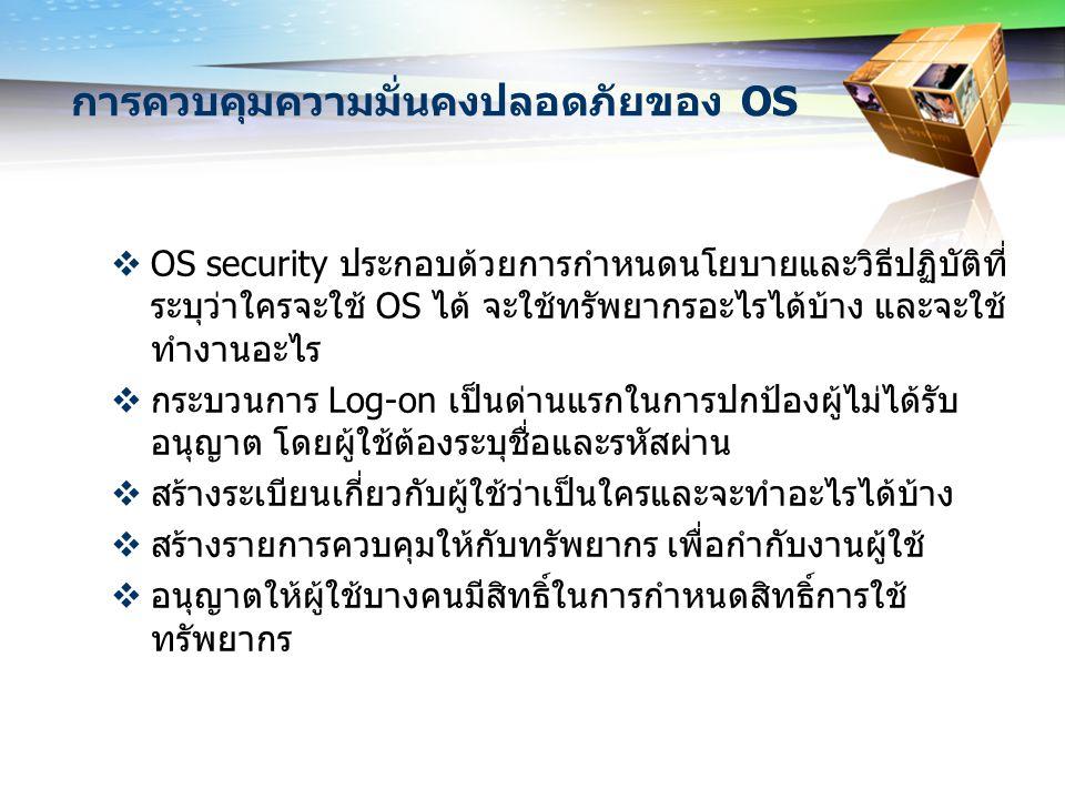 การควบคุมความมั่นคงปลอดภัยของ OS  OS security ประกอบด้วยการกำหนดนโยบายและวิธีปฏิบัติที่ ระบุว่าใครจะใช้ OS ได้ จะใช้ทรัพยากรอะไรได้บ้าง และจะใช้ ทำงา