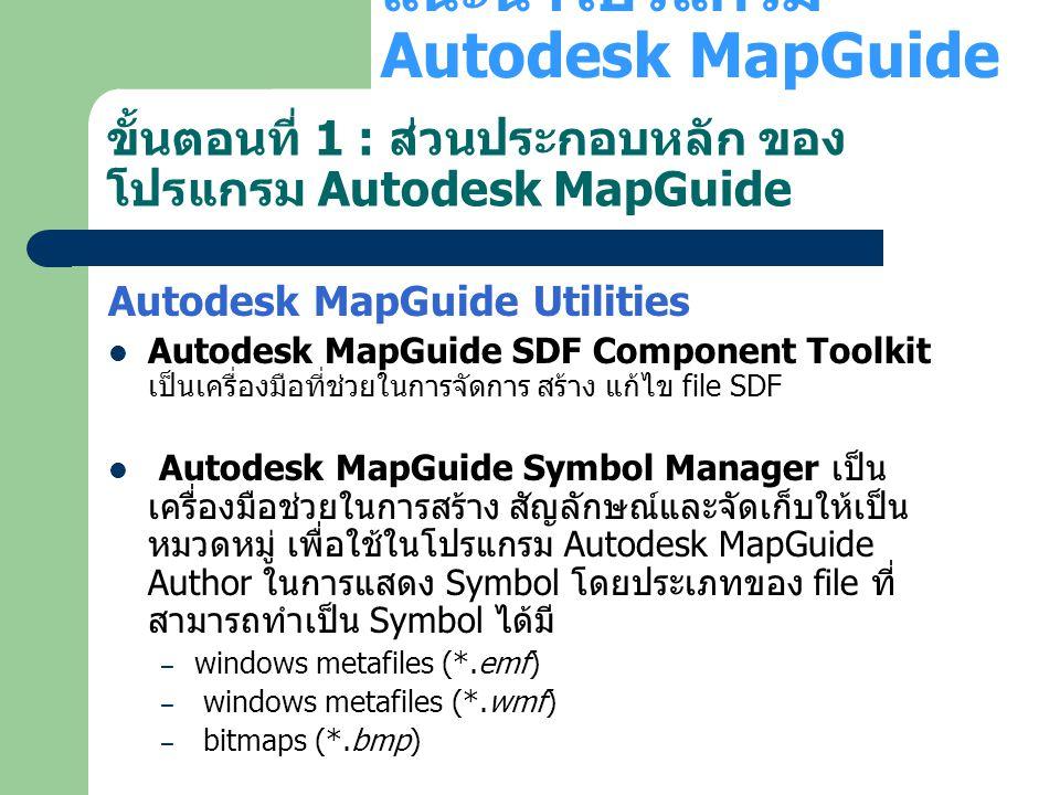 ขั้นตอนที่ 1 : ส่วนประกอบหลัก ของ โปรแกรม Autodesk MapGuide Autodesk MapGuide Utilities Autodesk MapGuide SDF Component Toolkit เป็นเครื่องมือที่ช่วยใ