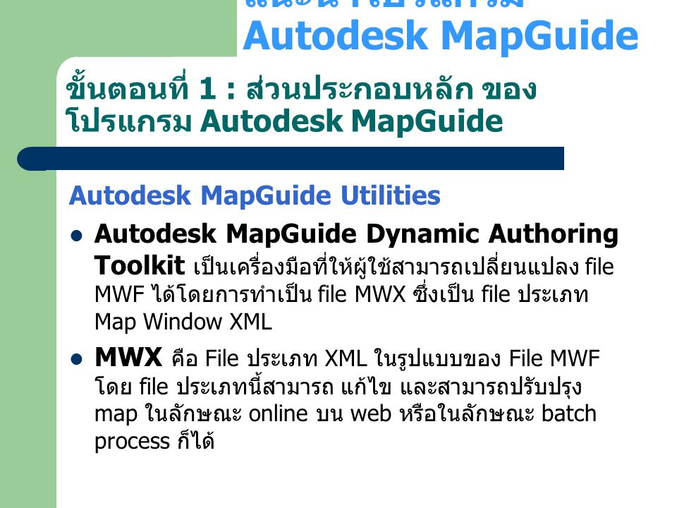 Autodesk MapGuide Architecture - Data Providers Clients Application Servers Data Servers Data Utilities Web Server Autodesk MapGuide Server Raster Workshop Raster Images CAD/GIS Files DGN, MID/MIF ORACLESDFMWF Oracle Spatial Autodesk MapGuide LiteView Autodesk OnSite Servlet Autodesk OnSite Client Java Viewer ActiveX Viewer Plug-In Viewer Autodesk MapGuide Author Any Browser Browser PNG Java Servlet Engine CustomSHP Oracle Spatial Autodesk GIS Design Server DWGSDF Autodesk MapGuide Providers Autodesk GIS Design Server Cache Autodesk GIS Design Server SDF Com Toolkit SDF Loader Conversion Dynamic Authoring Toolkit SHP MWX (XML) DWG Publish Autodesk MapGuide Symbol Manager Publish MapAgent } Win IE Win Netscape