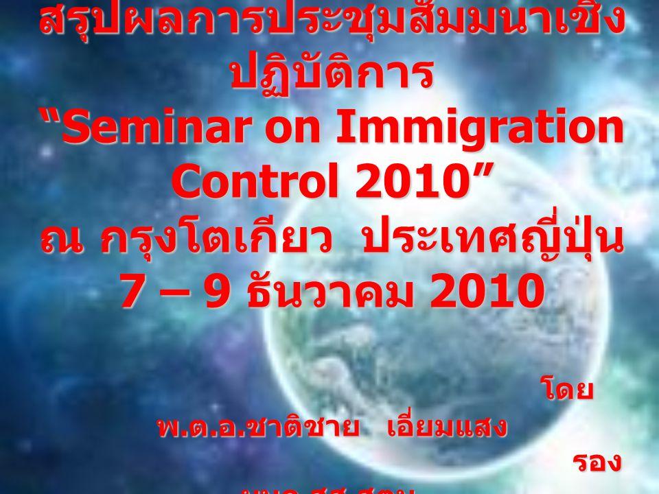 """สรุปผลการประชุมสัมมนาเชิง ปฏิบัติการ """"Seminar on Immigration Control 2010"""" ณ กรุงโตเกียว ประเทศญี่ปุ่น 7 – 9 ธันวาคม 2010 โดย พ. ต. อ. ชาติชาย เอี่ยมแ"""