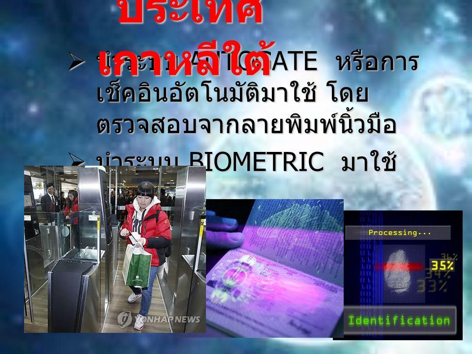 นำระบบ AUTOGATE หรือการ เช็คอินอัตโนมัติมาใช้ โดย ตรวจสอบจากลายพิมพ์นิ้วมือ  นำระบบ BIOMETRIC มาใช้ ประเทศ เกาหลีใต้ ประเทศ เกาหลีใต้