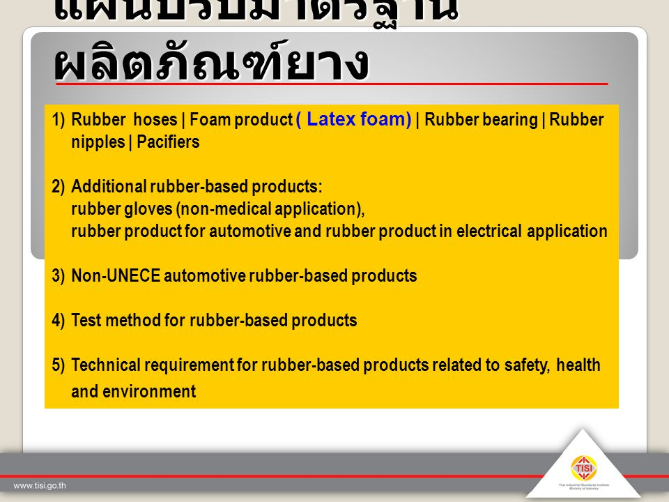 แผนปรับมาตรฐาน ผลิตภัณฑ์ยาง 1)Rubber hoses | Foam product ( Latex foam) | Rubber bearing | Rubber nipples | Pacifiers 2)Additional rubber-based products: rubber gloves (non-medical application), rubber product for automotive and rubber product in electrical application 3)Non-UNECE automotive rubber-based products 4)Test method for rubber-based products 5)Technical requirement for rubber-based products related to safety, health and environment