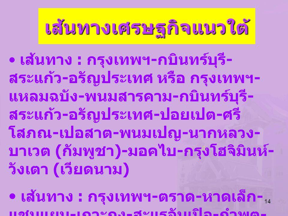 14 เส้นทางเศรษฐกิจแนวใต้ เส้นทาง : กรุงเทพฯ - กบินทร์บุรี - สระแก้ว - อรัญประเทศ หรือ กรุงเทพฯ - แหลมฉบัง - พนมสารคาม - กบินทร์บุรี - สระแก้ว - อรัญปร