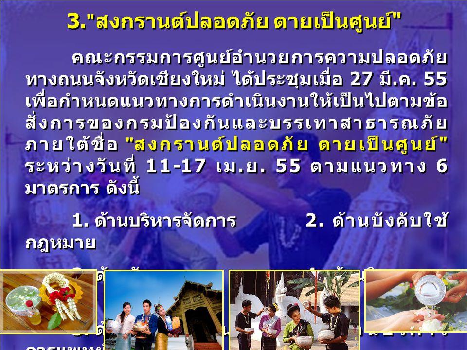 3. สงกรานต์ปลอดภัย ตายเป็นศูนย์ คณะกรรมการศูนย์อำนวยการความปลอดภัย ทางถนนจังหวัดเชียงใหม่ ได้ประชุมเมื่อ 27 มี.