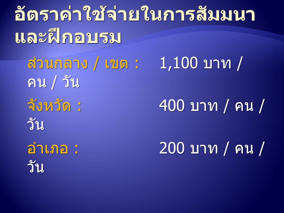 ส่วนกลาง / เขต :1,100 บาท / คน / วัน จังหวัด :400 บาท / คน / วัน อำเภอ :200 บาท / คน / วัน