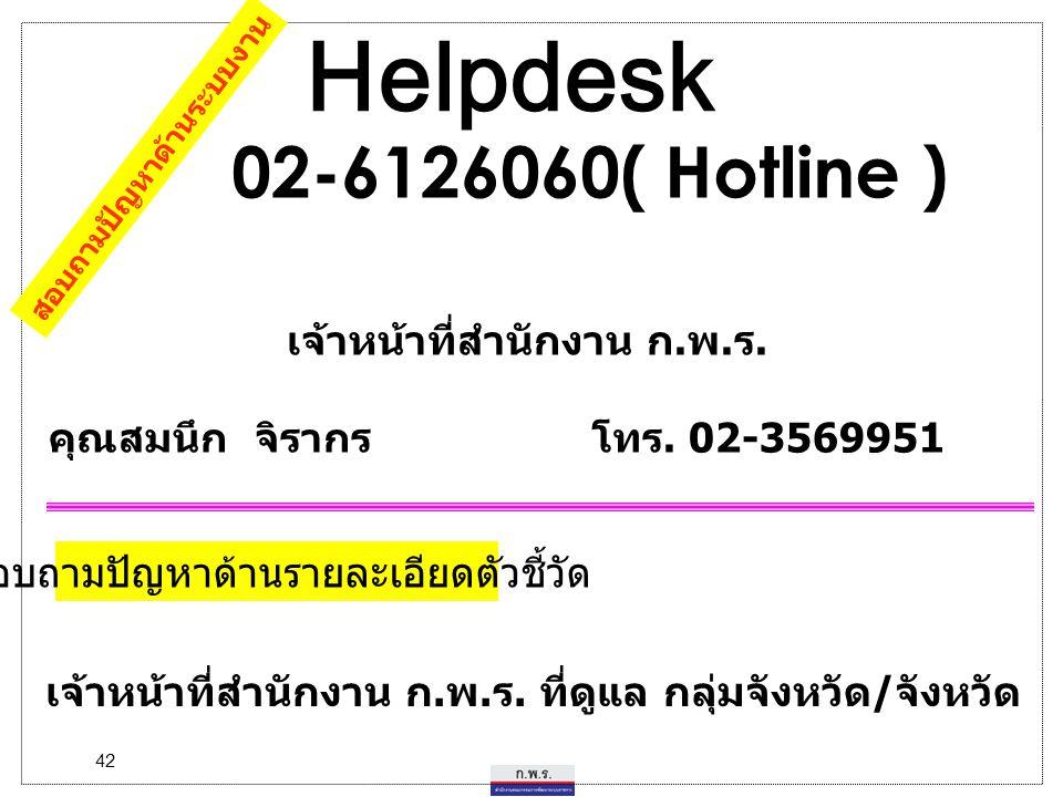 42 Helpdesk 02-6126060( Hotline ) เจ้าหน้าที่สำนักงาน ก.พ.ร. คุณสมนึก จิรากร โทร. 02-3569951 สอบถามปัญหาด้านระบบงาน สอบถามปัญหาด้านรายละเอียดตัวชี้วัด
