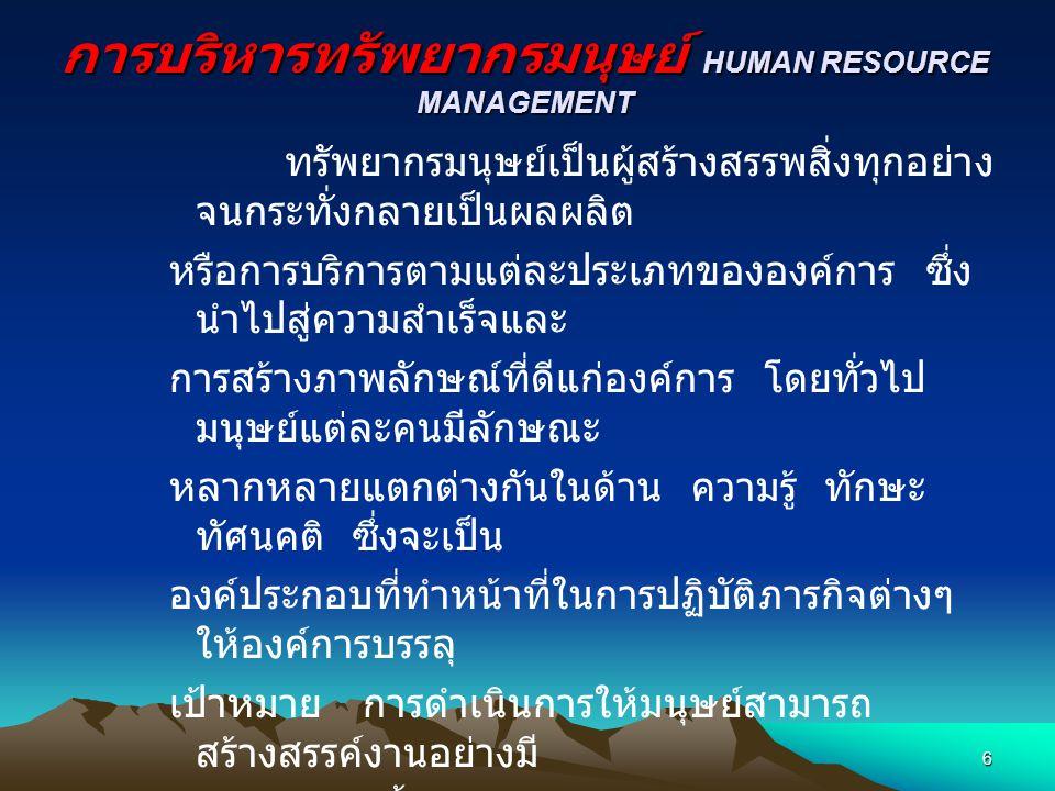 การบริหารทรัพยากรมนุษย์ HUMAN RESOURCE MANAGEMENT ทรัพยากรมนุษย์เป็นผู้สร้างสรรพสิ่งทุกอย่าง จนกระทั่งกลายเป็นผลผลิต หรือการบริการตามแต่ละประเภทขององค